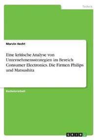 Eine kritische Analyse von Unternehmensstrategien im Bereich Consumer Electronics. Die Firmen Philips und Matsushita