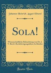 Sola!: Wissenschaftliche Beleuchtung Von Dr. J. T. Beck's Rechtfertigungslehre; In Briefen (Classic Reprint)