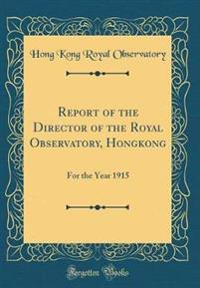 Report of the Director of the Royal Observatory, Hongkong: For the Year 1915 (Classic Reprint)