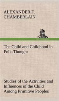 The Child and Childhood in Folk-Thought Studies of the Activities and Influences of the Child Among Primitive Peoples, Their Analogues and Survivals in the Civilization of To-Day
