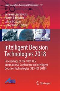 Intelligent Decision Technologies 2018 : Proceedings of the 10th KES International Conference on Intelligent Decision Technologies (KES-IDT 2018)