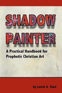 Shadow Painter: A Practical Handbook for Prophetic Christian Art