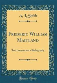 Frederic William Maitland: Two Lectures and a Bibliography (Classic Reprint)