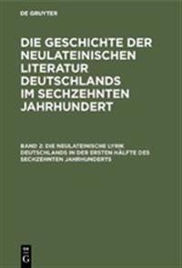 Die Neulateinische Lyrik Deutschlands in Der Ersten H lfte Des Sechzehnten Jahrhunderts