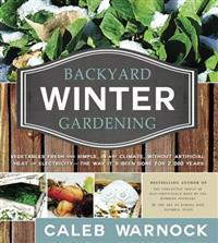Backyard Winter Gardening: Vegetables Fresh and Simple, in Any Climate, Without Artificial Heat or Electricity - The Way It's Been Done for 2,000