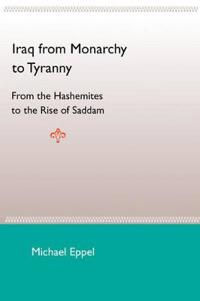 Iraq From Monarchy To Tyranny: From The Hashemites To The Rise Of Saddam