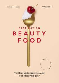 Destination Beautyfood : Världens bästa recept och skönhetsrutiner