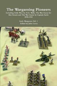 The Wargaming Pioneers Including Little Wars by H.G. Wells, the War Game for Boy Scouts and the War Game by Captain Sachs 1898-1940 Early Wargames Vol. 1