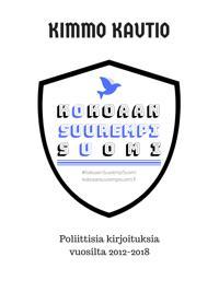Kokoaan Suurempi Suomi: Poliittisia kirjoituksia vuosilta 2012-2018.