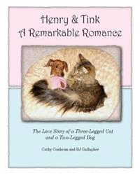 Henry and Tink: A Remarkable Romance: The Love Story of a Three-Legged Cat and a Two-Legged Dog
