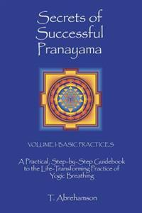 Secrets of Successful Pranayama: A Practical Step-By-Step Guidebook to the Life-Transforming Practice of Yogic Breathing, Volume 1: Basic Practices