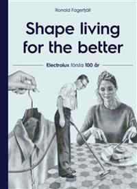 Shape living for the better : Electrolux första 100 år