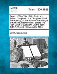 Report of the Trial of Dr. Smith and Robert Campbell, on a Charge of Wilful Fire-Raising, at the Farm of the Haughs of Kinnaird, Near Brechin, Before the High Court of Justiciary, on the 15th, 16th, 17th, and 18th January, 1855