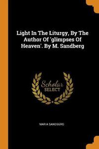 Light in the Liturgy, by the Author of 'glimpses of Heaven'. by M. Sandberg
