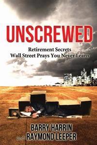 Unscrewed: Retirement Secrets Wall Street Prays You Never Learn