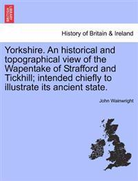 Yorkshire. an Historical and Topographical View of the Wapentake of Strafford and Tickhill; Intended Chiefly to Illustrate Its Ancient State.