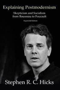 Explaining Postmodernism  Skepticism and Socialism from Rousseau to Foucault - Stephen Hicks - böcker (9781925826326)     Bokhandel