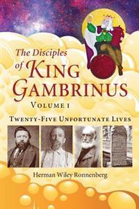 The Disciples of King Gambrinus, Volume I: Twenty-Five Unfortunate Lives