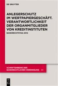 Anlegerschutz Im Wertpapiergeschft. Verantwortlichkeit Der Organmitglieder Von Kreditinstituten: Bankrechtstag 2012