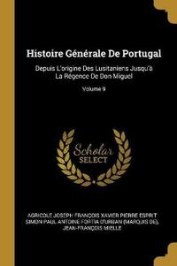 Histoire Générale de Portugal: Depuis l'Origine Des Lusitaniens Jusqu'à La Régence de Don Miguel; Volume 9