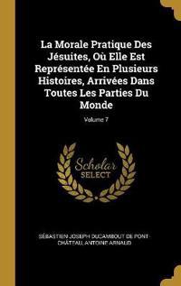 La Morale Pratique Des Jésuites, Où Elle Est Représentée En Plusieurs Histoires, Arrivées Dans Toutes Les Parties Du Monde; Volume 7
