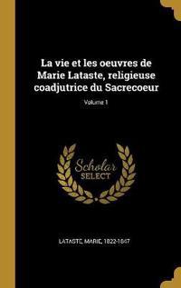 La Vie Et Les Oeuvres de Marie Lataste, Religieuse Coadjutrice Du Sacrecoeur; Volume 1