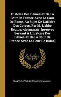 Histoire Des Démeslez de la Cour de France Avec La Cour de Rome, Au Sujet de l'Affaire Des Corses, Par M. l'Abbé Regnier-Desmarais. [preuves Servant À