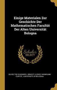 Einige Materialen Zur Geschichte Der Mathematischen Facultät Der Alten Universität Bologna