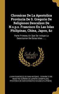 Chronicas de la Apostolica Provincia de S. Gregorio de Religiosos Descalzos de N.S.P.S. Francisco En Las Islas Philipinas, China, Japon, &c: Parte Pri