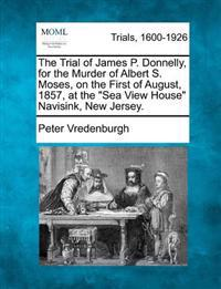 The Trial of James P. Donnelly, for the Murder of Albert S. Moses, on the First of August, 1857, at the Sea View House Navisink, New Jersey.