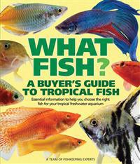 What Fish? a Buyer's Guide to Tropical Fish: Essential Information to Help You Choose the Right Fish for Your Tropical Freshwater Aquarium