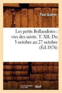 Les Petits Bollandistes: Vies Des Saints. T. XII, Du 3 Octobre Au 27 Octobre (�d.1876)