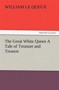 The Great White Queen a Tale of Treasure and Treason