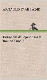 Douze ANS de Sejour Dans La Haute-Ethiopie