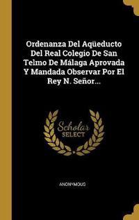 Ordenanza del Aqüeducto del Real Colegio de San Telmo de Málaga Aprovada Y Mandada Observar Por El Rey N. Señor...