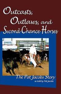 Outcasts, Outlaws, and Second Chance Horses: The Pat Jacobs Story