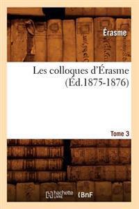 Les Colloques d' rasme. Tome 3 ( d.1875-1876)