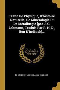 Traité de Physique, d'Histoire Naturelle, de Minéralogie Et de Métallurgie [par J. G. Lehmann, Traduit Par P. H. D., Bon d'Holbach]...
