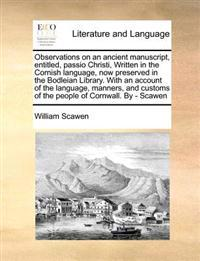 Observations on an Ancient Manuscript, Entitled, Passio Christi, Written in the Cornish Language, Now Preserved in the Bodleian Library. with an Account of the Language, Manners, and Customs of the People of Cornwall. by - Scawen