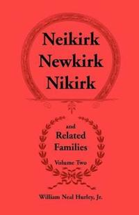 Neikirk - Newkirk - Nikirk and Related Families, Volume Twobeing an Account of the Descendants of Johann Heinrick Neukirch, Born C.1708 in Germany