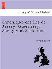 Chroniques Des I Les de Jersey, Guernesey, Aurigny Et Sark, Etc.