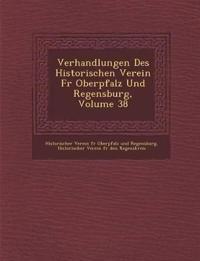 Verhandlungen Des Historischen Verein Fur Oberpfalz Und Regensburg, Volume 38