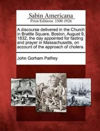 A Discourse Delivered in the Church in Brattle Square, Boston, August 9, 1832, the Day Appointed for Fasting and Prayer in Massachusetts, on Account of the Approach of Cholera.