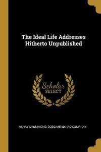 The Ideal Life Addresses Hitherto Unpublished