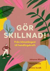 Omslaget av G�r skillnad! fr�n klimat�ngest till handlingskraft av Emma Sundh, Maria Soxbo, Johanna Nilsson