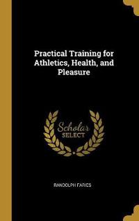 Practical Training for Athletics, Health, and Pleasure