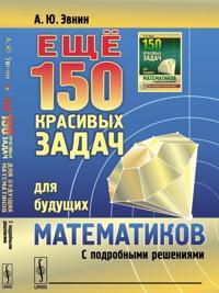 Eschjo 150 krasivykh zadach dlja buduschikh matematikov. S podrobnymi reshenijami