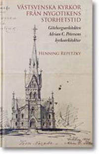 Västsvenska kyrkor från nygotikens storhetstid : göteborgsarkitekten Adrian C. Petersons kyrkoarkitektur