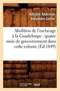 Abolition de l'Esclavage � La Guadeloupe: Quatre Mois de Gouvernement Dans Cette Colonie (�d.1849)