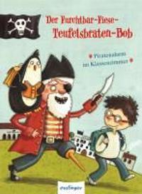 Der Furchtbar-Fiese-Teufelsbraten-Bob. Piratenalarm im Klassenzimmer